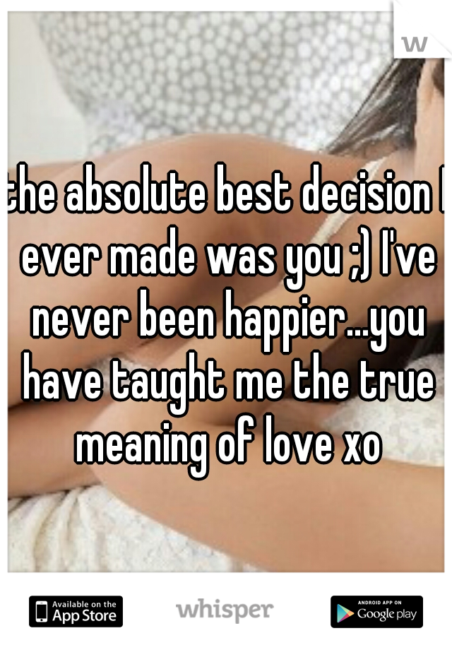 the absolute best decision I ever made was you ;) I've never been happier...you have taught me the true meaning of love xo