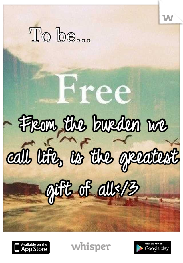 From the burden we call life, is the greatest gift of all</3