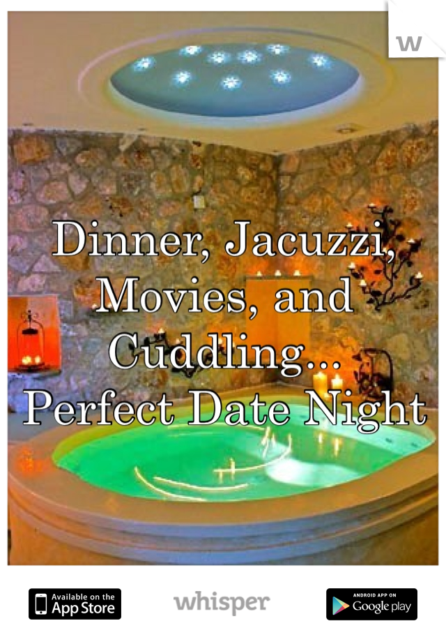 Dinner, Jacuzzi, Movies, and Cuddling... Perfect Date Night