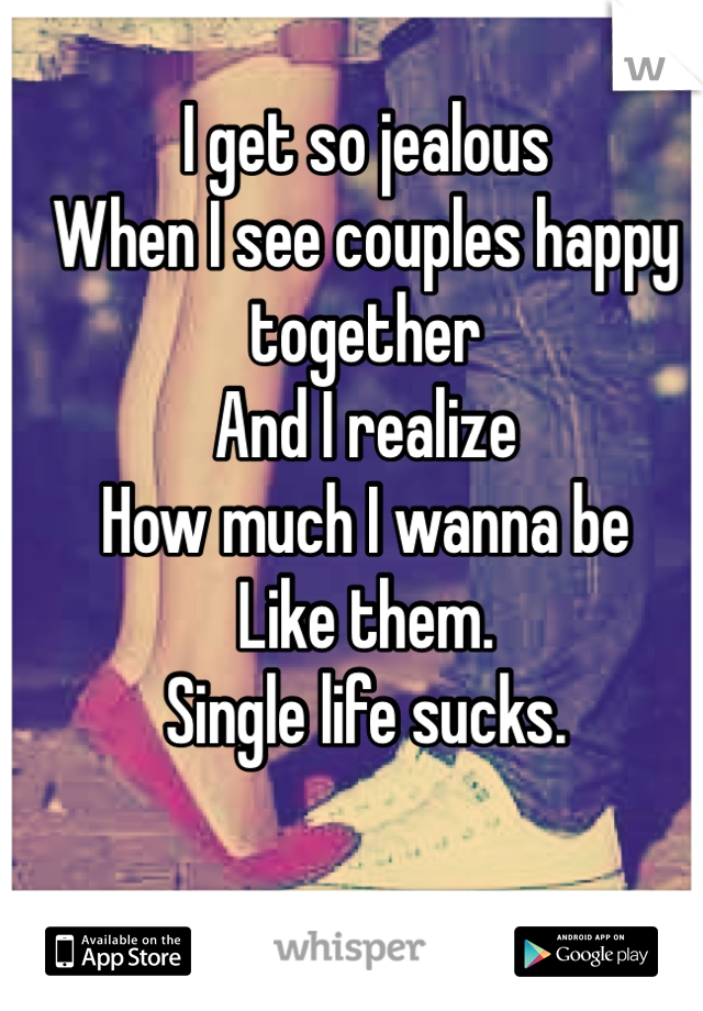I get so jealous  When I see couples happy together And I realize How much I wanna be  Like them. Single life sucks.