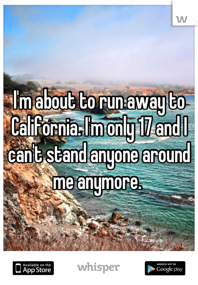 I'm about to run away to California. I'm only 17 and I can't stand anyone around me anymore.