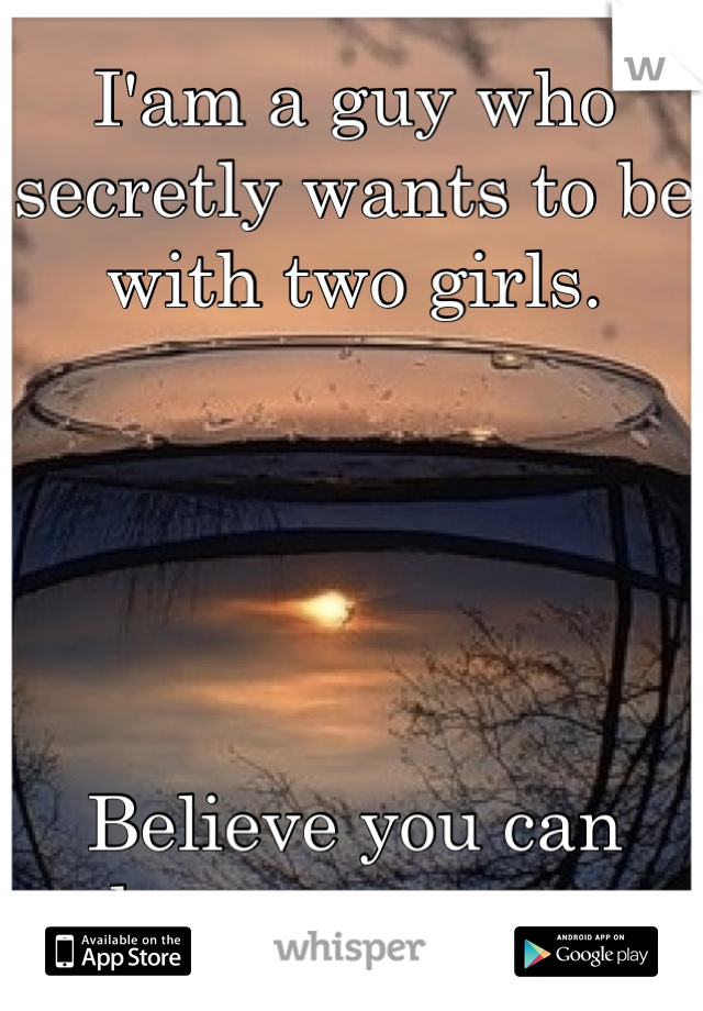 I'am a guy who secretly wants to be with two girls.      Believe you can keep a secret..