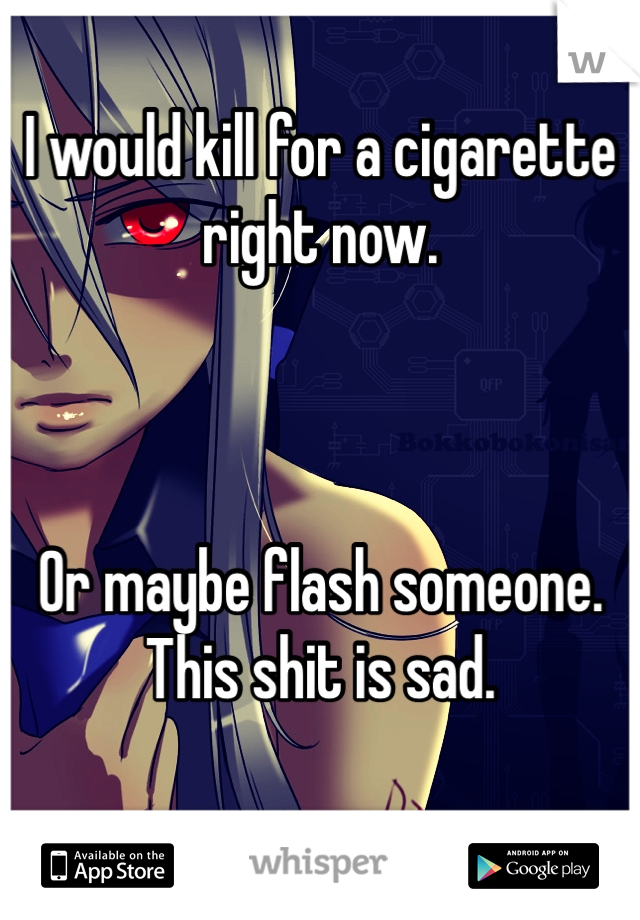 I would kill for a cigarette right now.    Or maybe flash someone. This shit is sad.