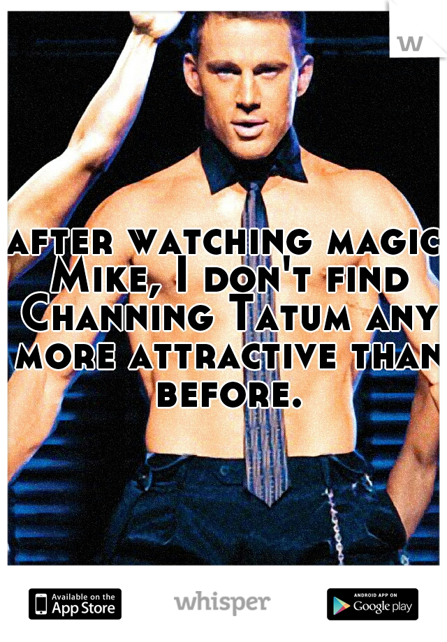 after watching magic Mike, I don't find Channing Tatum any more attractive than before.