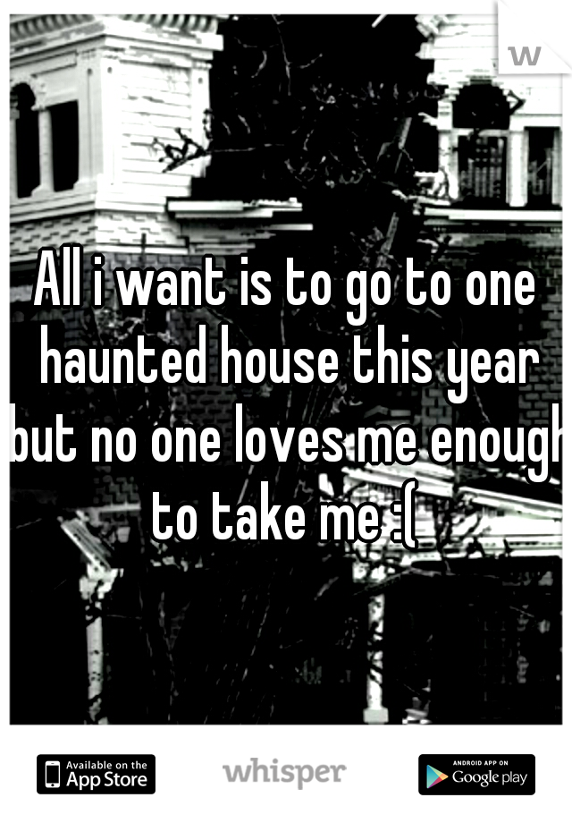 All i want is to go to one haunted house this year but no one loves me enough to take me :(