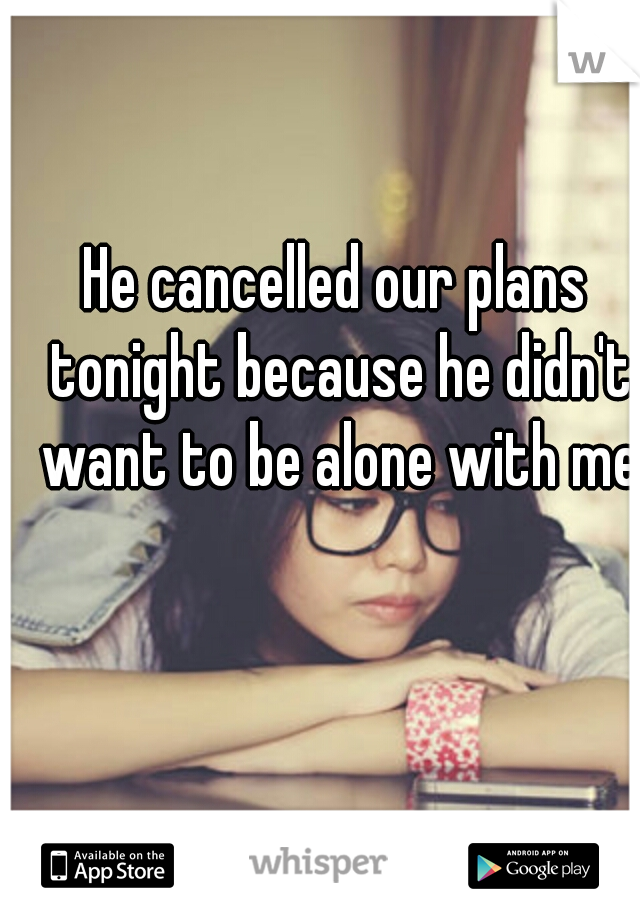 He cancelled our plans tonight because he didn't want to be alone with me