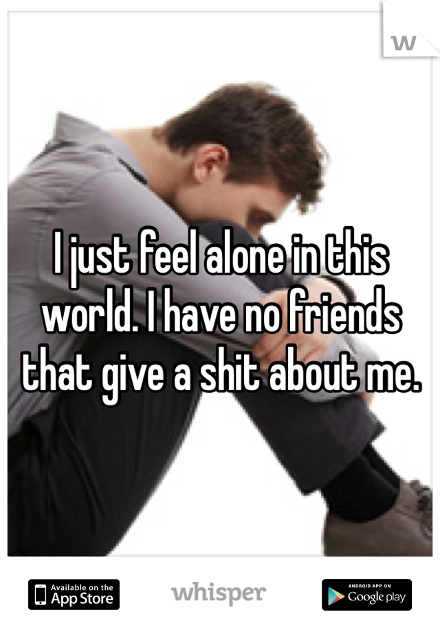 I just feel alone in this world. I have no friends that give a shit about me.