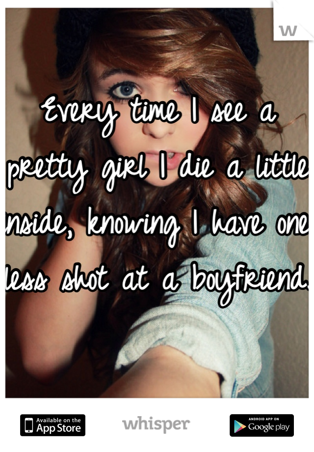 Every time I see a pretty girl I die a little inside, knowing I have one less shot at a boyfriend.