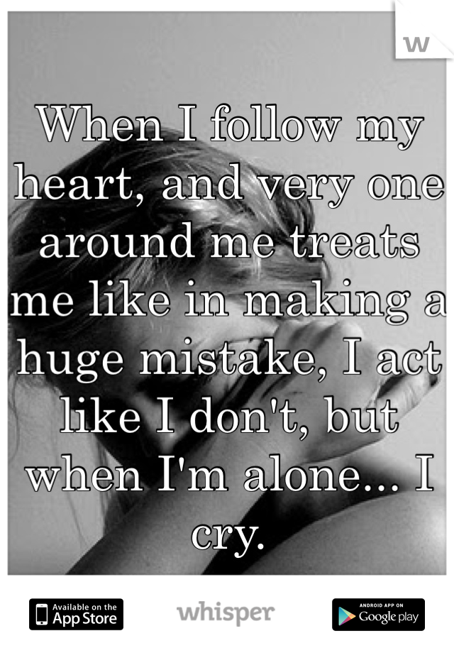 When I follow my heart, and very one around me treats me like in making a huge mistake, I act like I don't, but when I'm alone... I cry.
