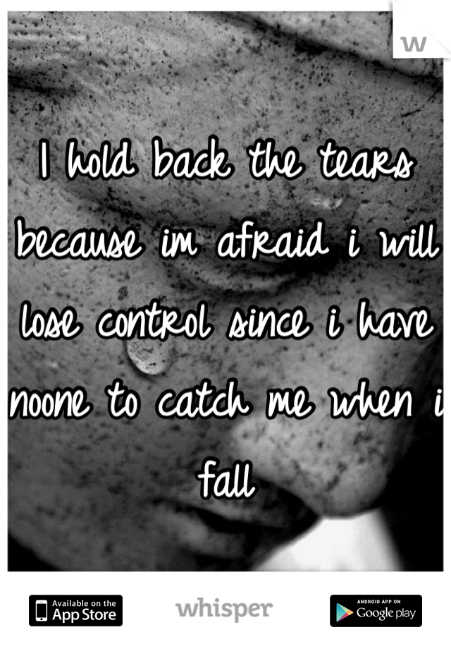 I hold back the tears because im afraid i will lose control since i have noone to catch me when i fall