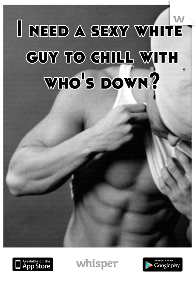 I need a sexy white guy to chill with who's down?