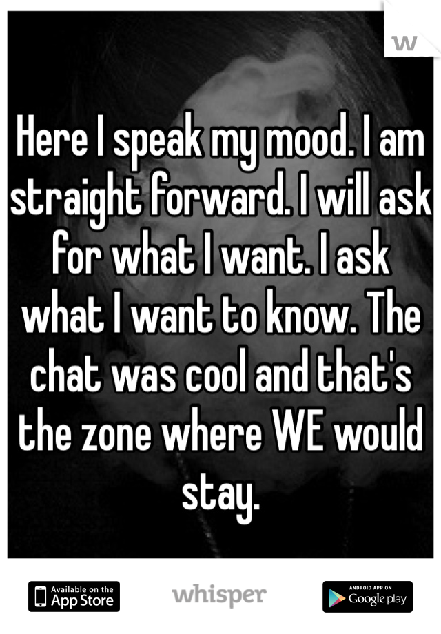 Here I speak my mood. I am straight forward. I will ask for what I want. I ask what I want to know. The chat was cool and that's the zone where WE would stay.