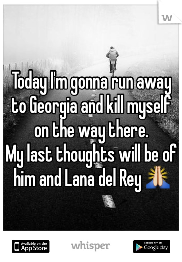 Today I'm gonna run away to Georgia and kill myself on the way there.  My last thoughts will be of him and Lana del Rey 🙏