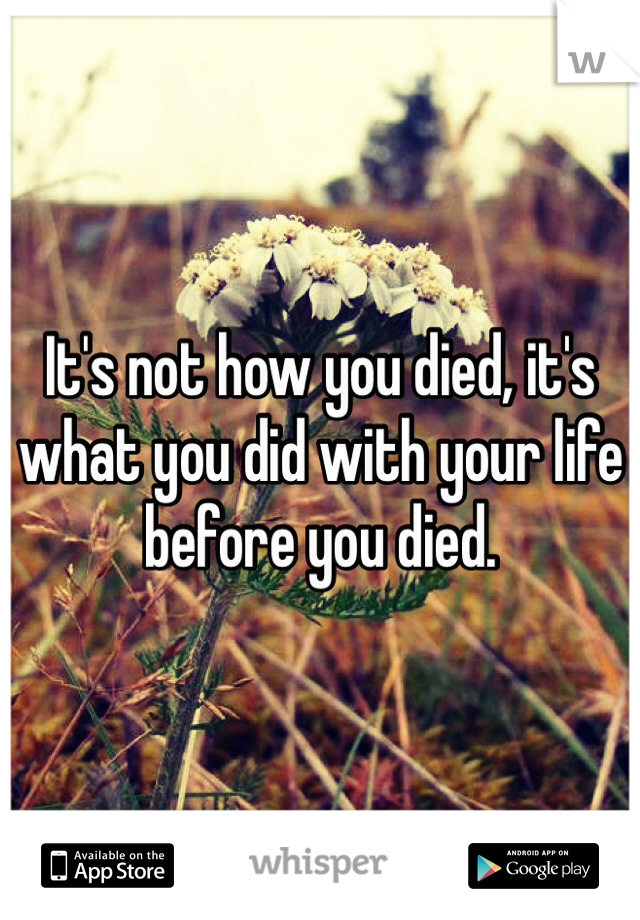 It's not how you died, it's what you did with your life before you died.