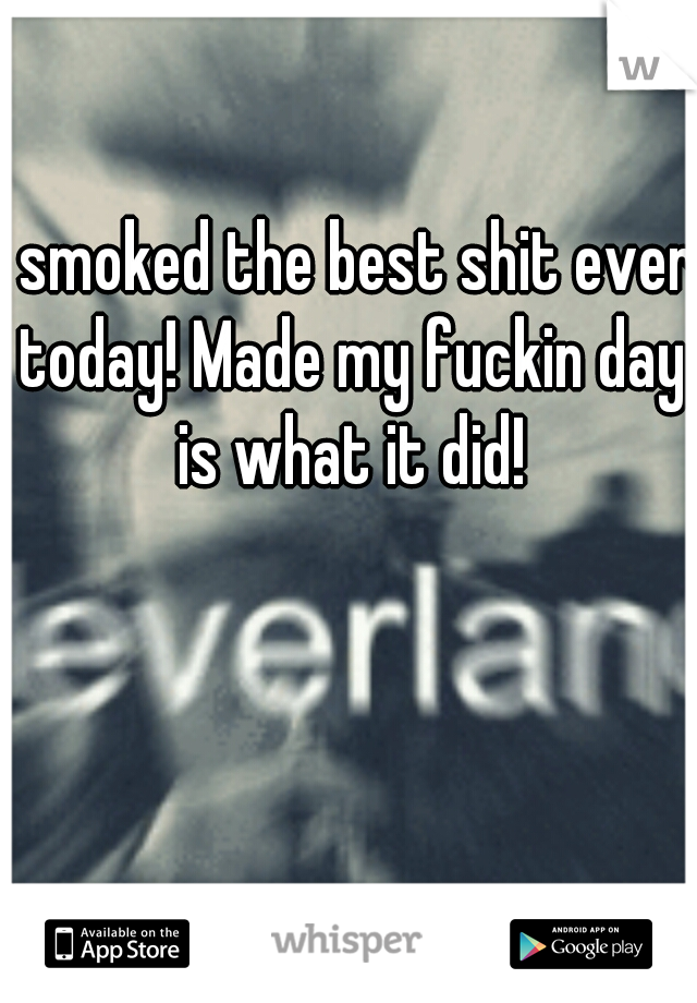 I smoked the best shit ever today! Made my fuckin day is what it did!