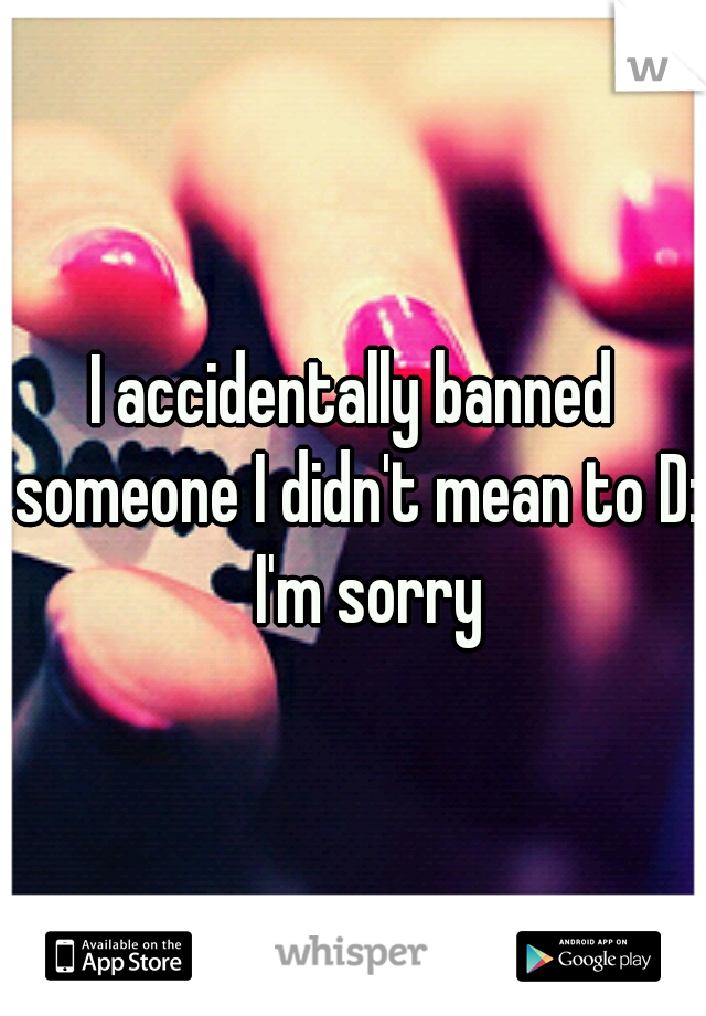 I accidentally banned someone I didn't mean to D:  I'm sorry