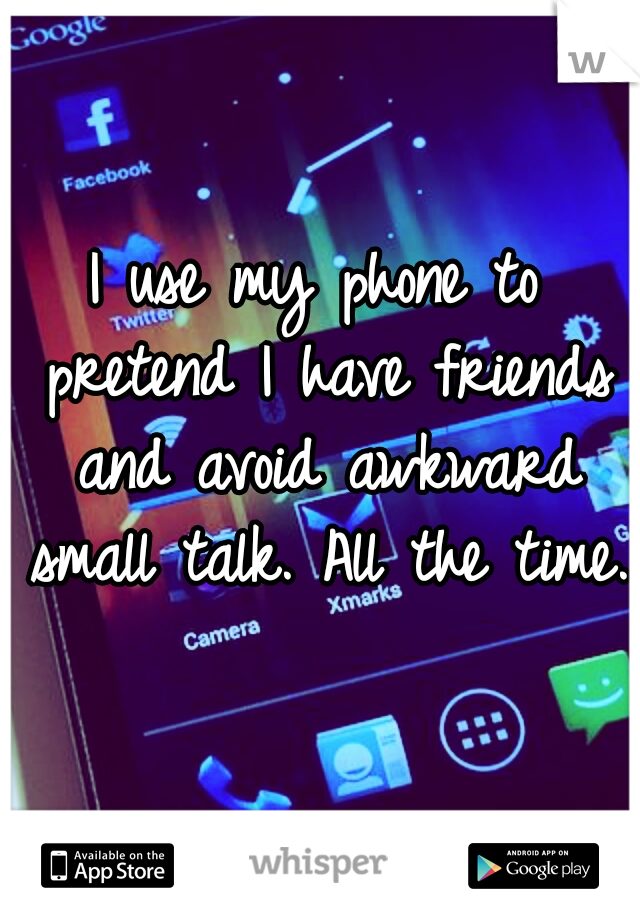 I use my phone to pretend I have friends and avoid awkward small talk. All the time.