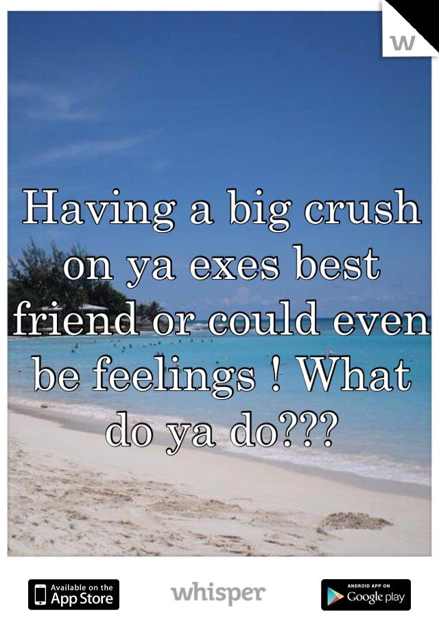 Having a big crush on ya exes best friend or could even be feelings ! What do ya do???