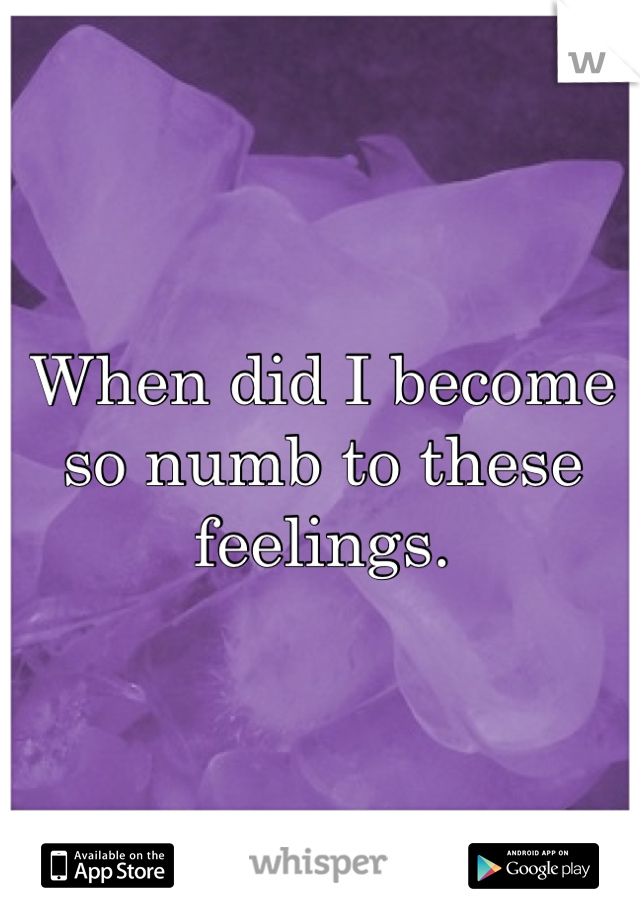 When did I become so numb to these feelings.