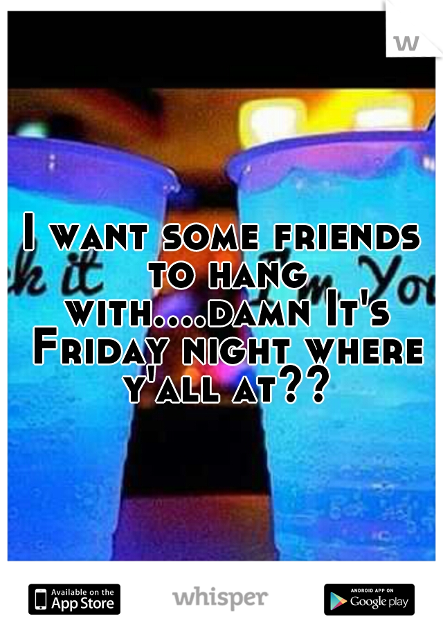 I want some friends to hang with....damn It's Friday night where y'all at??