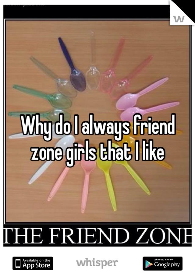 Why do I always friend zone girls that I like