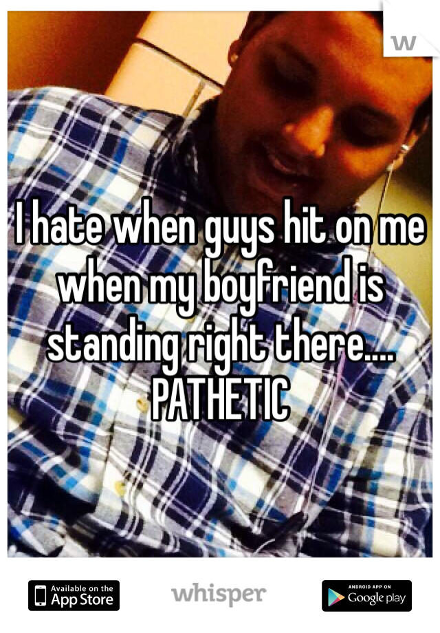 I hate when guys hit on me when my boyfriend is standing right there.... PATHETIC
