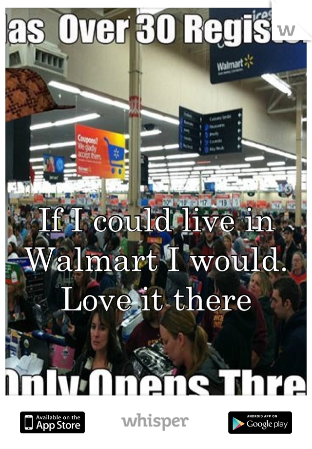 If I could live in Walmart I would. Love it there