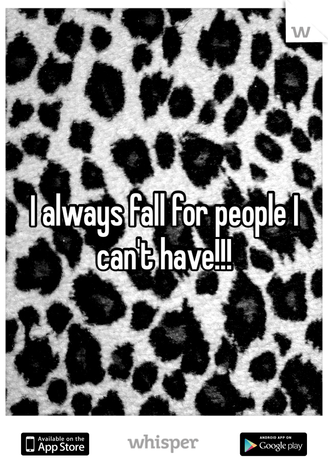 I always fall for people I can't have!!!