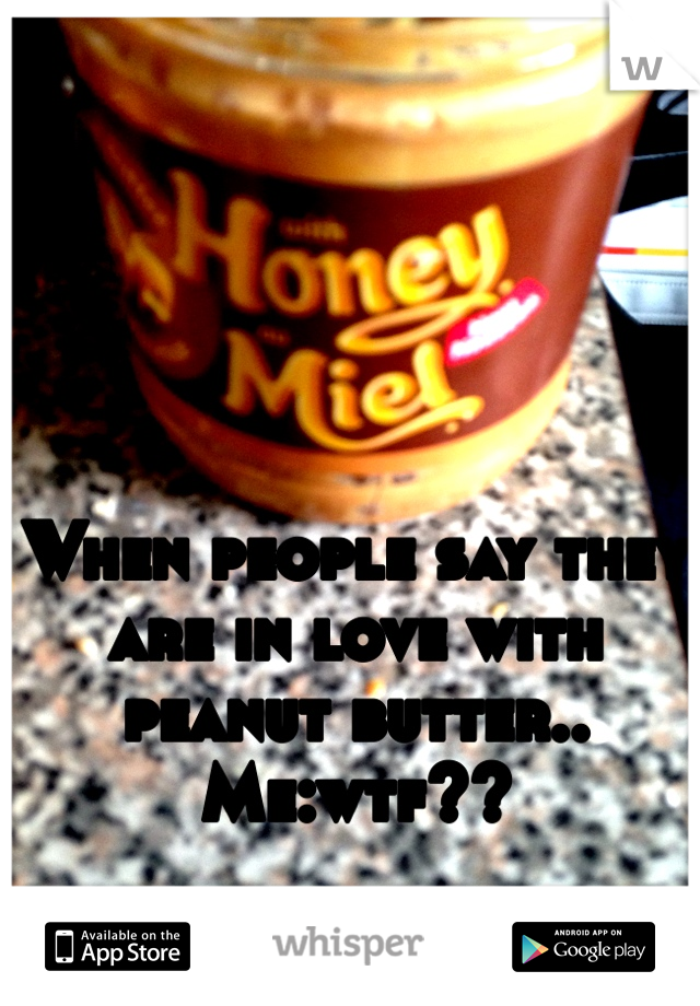 When people say they are in love with peanut butter..  Me:wtf??