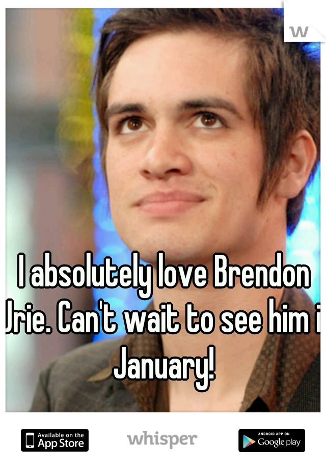 I absolutely love Brendon Urie. Can't wait to see him in January!