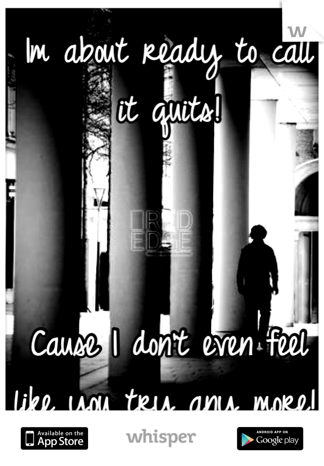 Im about ready to call it quits!    Cause I don't even feel like you try any more!!