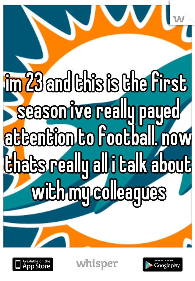 im 23 and this is the first season ive really payed attention to football. now thats really all i talk about with my colleagues