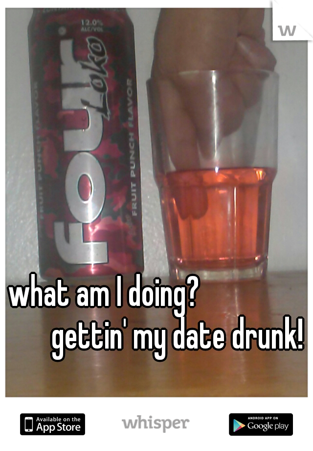 what am I doing?           gettin' my date drunk!