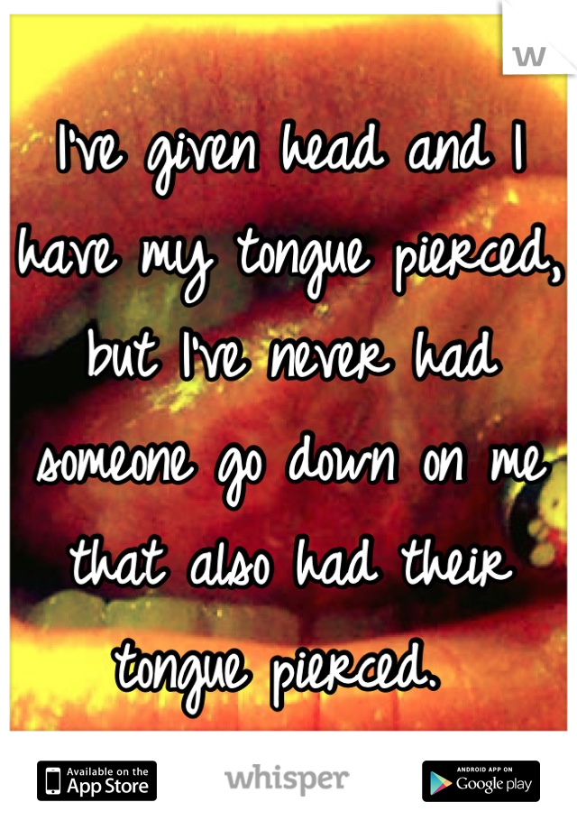 I've given head and I have my tongue pierced, but I've never had someone go down on me that also had their tongue pierced.