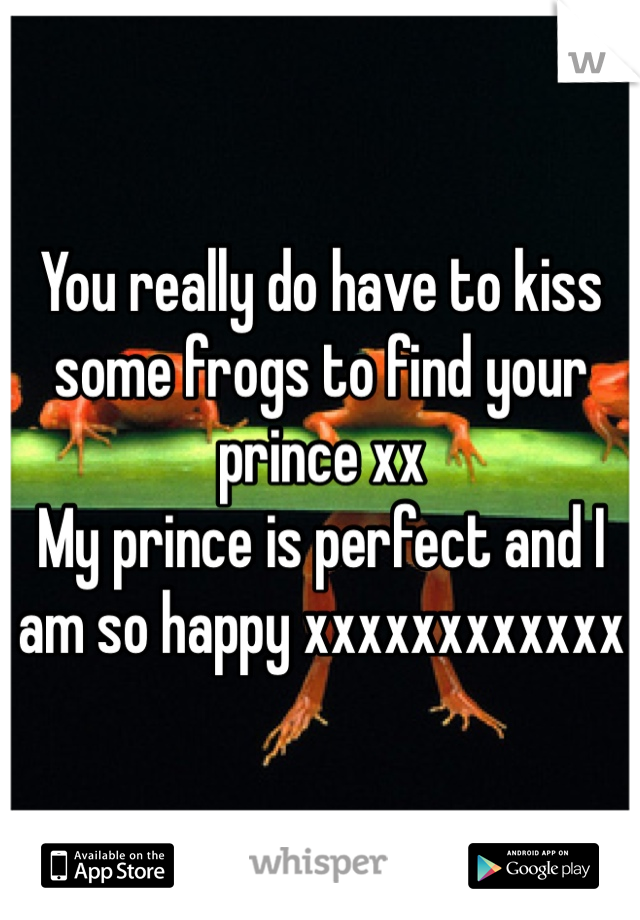 You really do have to kiss some frogs to find your prince xx  My prince is perfect and I am so happy xxxxxxxxxxxx