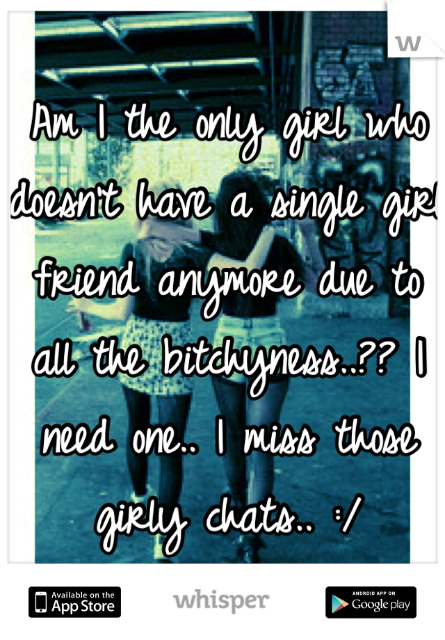Am I the only girl who doesn't have a single girl friend anymore due to all the bitchyness..?? I need one.. I miss those girly chats.. :/