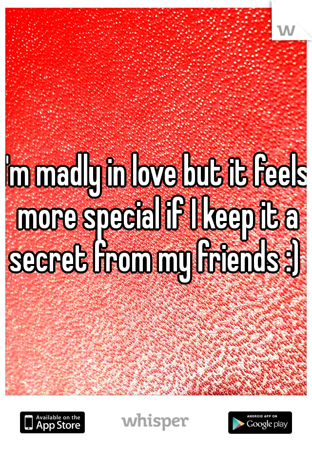 I'm madly in love but it feels more special if I keep it a secret from my friends :)