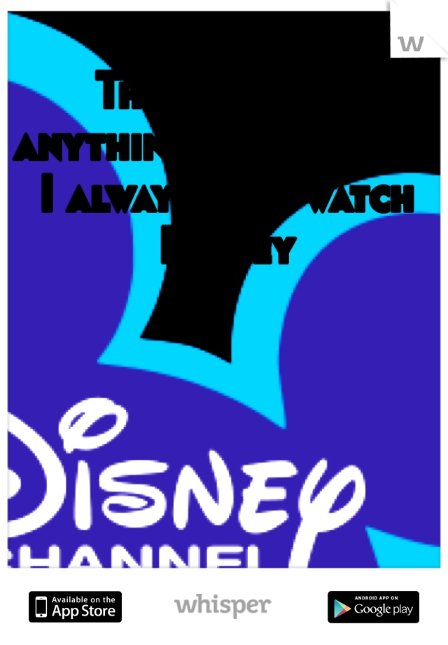There's never anything good on tv, I always just watch Disney