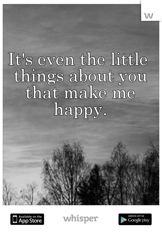It's even the little things about you that make me happy.