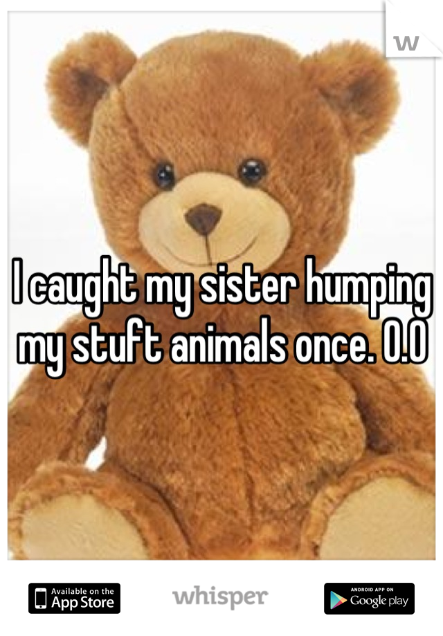 I caught my sister humping my stuft animals once. O.O
