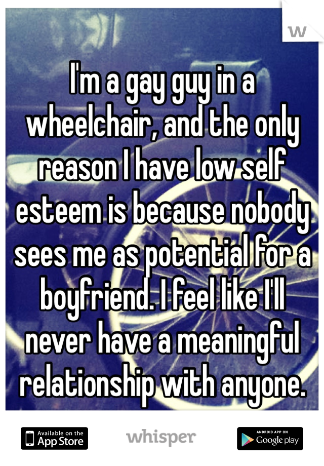 I'm a gay guy in a wheelchair, and the only reason I have low self esteem is because nobody sees me as potential for a boyfriend. I feel like I'll never have a meaningful relationship with anyone.