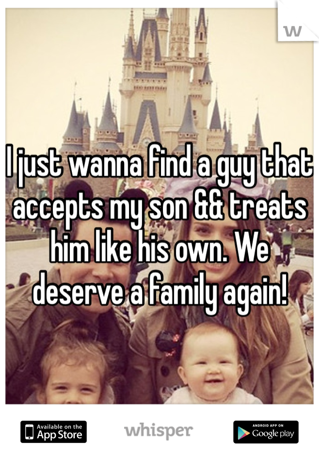 I just wanna find a guy that accepts my son && treats him like his own. We deserve a family again!
