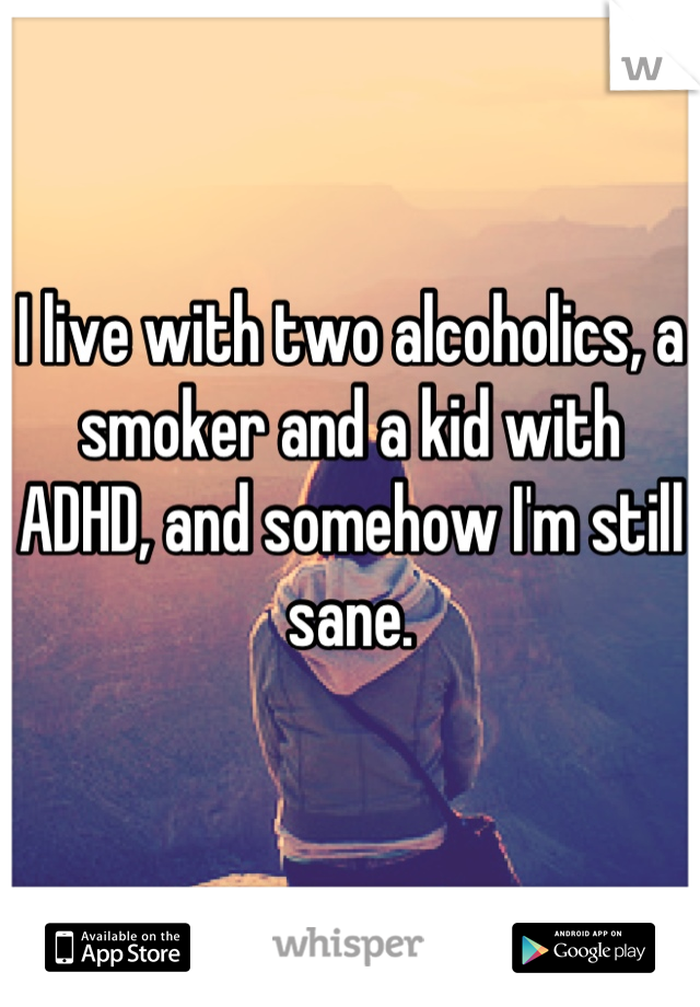 I live with two alcoholics, a smoker and a kid with ADHD, and somehow I'm still sane.