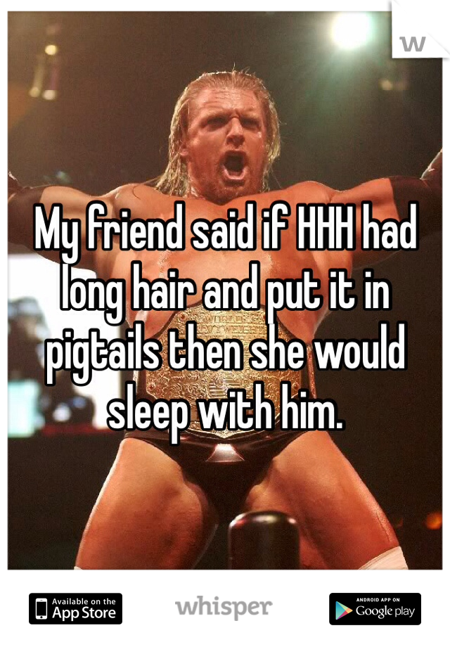 My friend said if HHH had long hair and put it in pigtails then she would sleep with him.