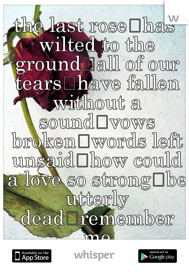 the last rose has wilted to the ground all of our tears have fallen without a sound vows broken words left unsaid how could a love so strong be utterly dead remember me always goodbye V