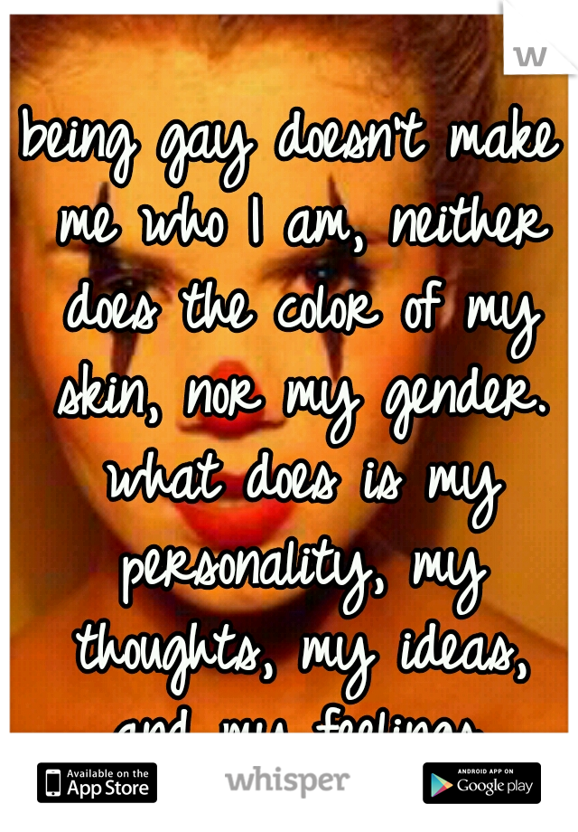 being gay doesn't make me who I am, neither does the color of my skin, nor my gender. what does is my personality, my thoughts, my ideas, and my feelings.