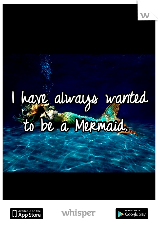 I have always wanted to be a Mermaid.