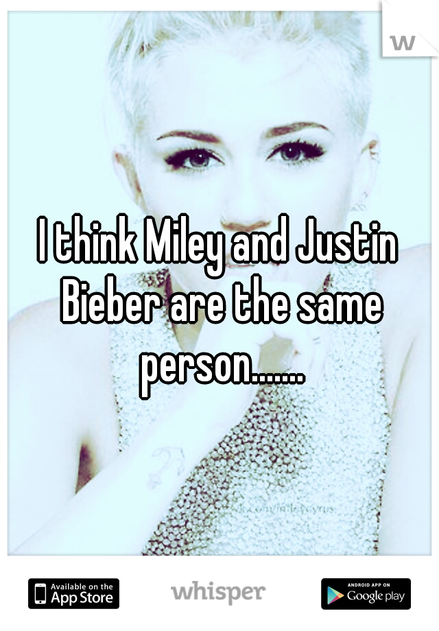 I think Miley and Justin Bieber are the same person.......