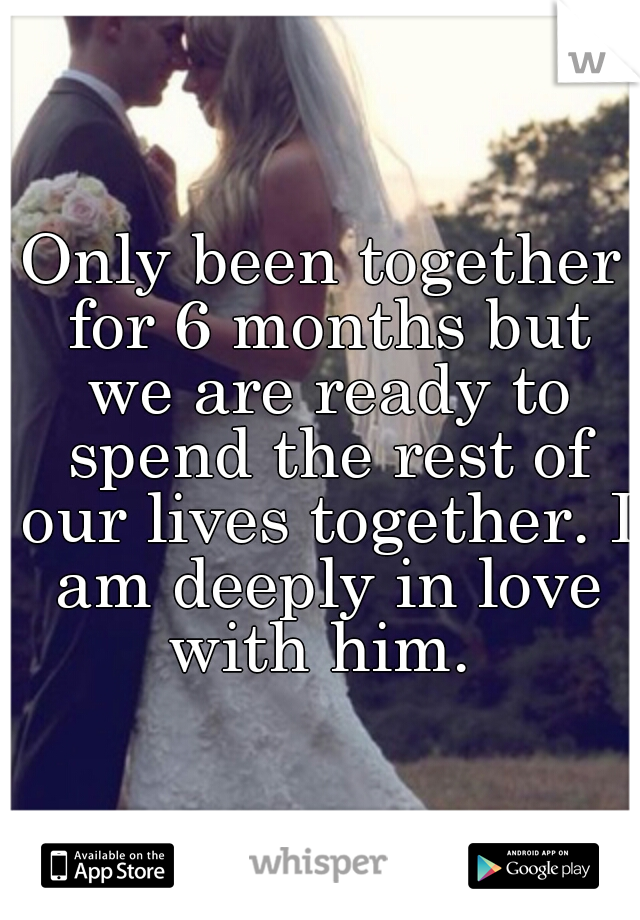 Only been together for 6 months but we are ready to spend the rest of our lives together. I am deeply in love with him.
