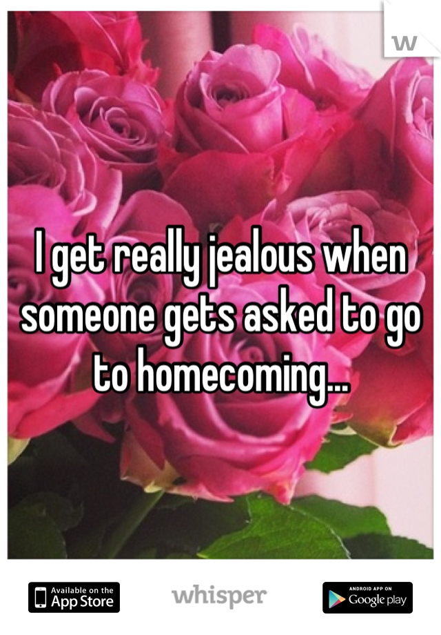 I get really jealous when someone gets asked to go to homecoming...